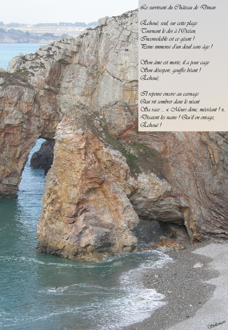 Le survivant du Château de Dinan / / Échoué, seul, sur cette plage / Tournant le dos à l'Océan, / Inconsolable est ce géant ! / Peine immense d'un deuil sans âge ! / / Son âme est morte, il a pour cage / Son désespoir, gouffre béant ! / Échoué, / / Il repense encore au carnage / Qui vit sombrer dans le néant / Sa race … « Meurs donc, mécréant ! », / Disaient les nains ! Qu'il en enrage, / Échoué ! / / Stellamaris