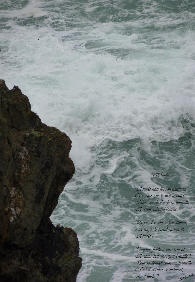 Il hurle / / Il hurle sans fin son tourment / Ce rocher que la mer assaille ; / Mais sous le feu de sa mitraille, / Il résiste inlassablement. / / Parfois, l'assaut se fait dément, / La vague le prend en tenaille ; / Il hurle ! / / Toujours fidèle à son serment, / Il vainc, bataille après bataille ! / Pour se donner courage, il braille ; / N'est il normal, assurément, / Qu'il hurle ? / / Stellamaris