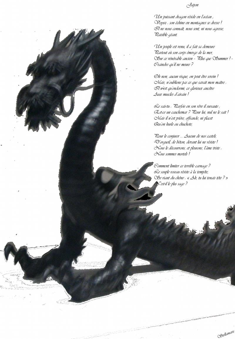 Japon / / Un puissant dragon réside en l'océan ; / Voyez : son échine en montagnes se dresse ! / Il ne nous connaît, nous sent, ni nous agresse, / Paisible géant. / / Un peuple est venu, il a fait sa demeure / Partout où son corps émerge de la mer, / Sur ce vénérable ancien – Plus que Summer ! – / Craindre qu'il ne meure ? / / Oh non, aucun risque, on peut être serein ! / Mais, n'oublions pas ce que savait mon maître : / Il n'est qu'endormi, ce glorieux ancêtre / Aux muscles d'airain ! / / Le sais-tu : Parfois en son rêve il sursaute ; / Est-ce un cauchemar ? Pour lui, nul ne le sait ! / Mais il n'est prière, offrande, ni placet / Qu'on hurle ou chuchote, / / Pour le conjurer … Aucun de nos castels, / D'orgueil, de béton, devant lui ne résiste ! / Nous le découvrons, et pleurons, l'âme triste : / Nous sommes mortels ! / / Comment limiter ce terrible carnage ? / Le souple roseau résiste à la tempête, / Se riant du chêne : « Ah, tu lui tenais tête ? » / N'est-il le plus sage ? / / Stellamaris