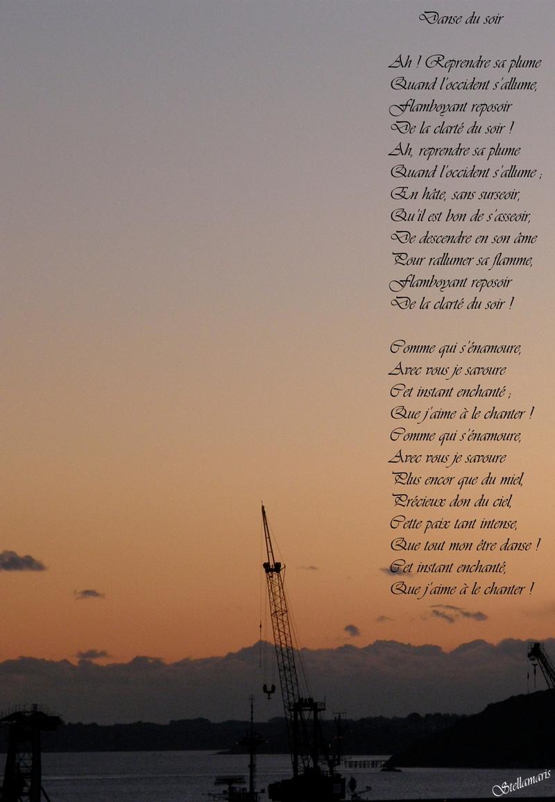 Danse du soir / / Ah ! Reprendre sa plume / Quand l'occident s'allume, / Flamboyant reposoir / De la clarté du soir ! / Ah, reprendre sa plume / Quand l'occident s'allume ; / En hâte, sans surseoir, / Qu'il est bon de s'asseoir, / De descendre en son âme / Pour rallumer sa flamme, / Flamboyant reposoir / De la clarté du soir ! / / Comme qui s'énamoure, / Avec vous je savoure / Cet instant enchanté ; / Que j'aime à le chanter ! / Comme qui s'énamoure, / Avec vous je savoure / Plus encor que du miel, / Précieux don du ciel, / Cette paix tant intense, / Que tout mon être danse ! / Cet instant enchanté, / Que j'aime à le chanter ! / / Stellamaris